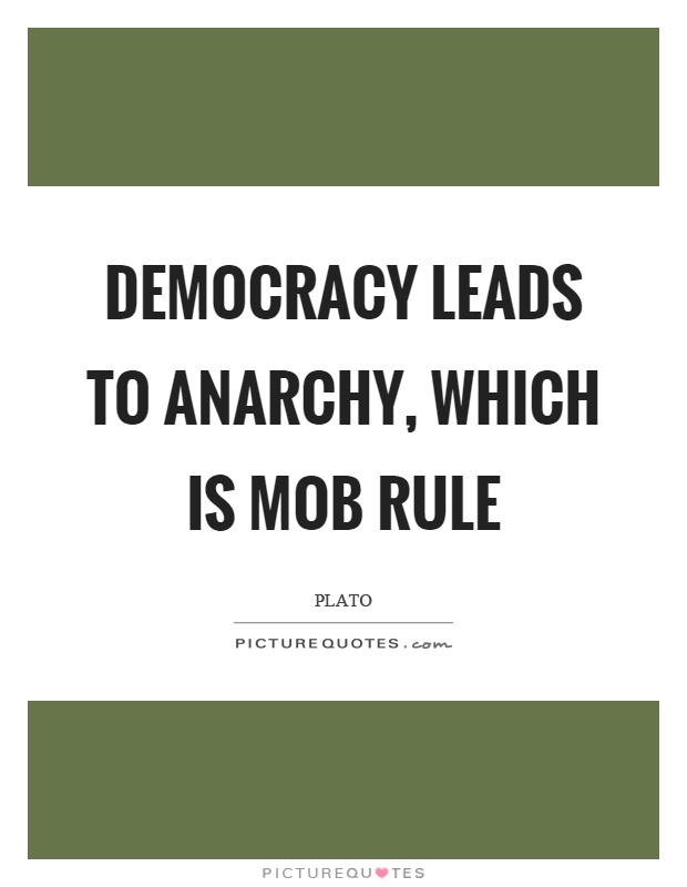 Democracy leads to anarchy, which is mob rule Picture Quote #1