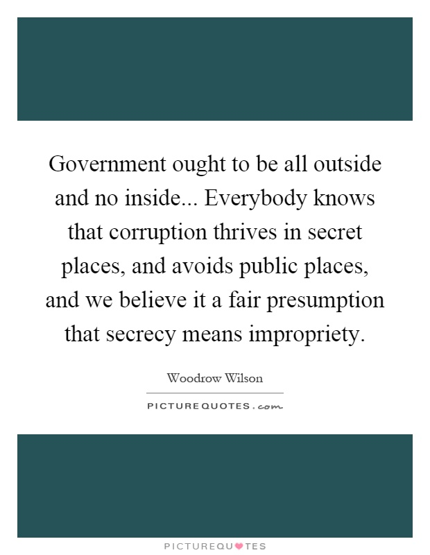 Government ought to be all outside and no inside... Everybody knows that corruption thrives in secret places, and avoids public places, and we believe it a fair presumption that secrecy means impropriety Picture Quote #1