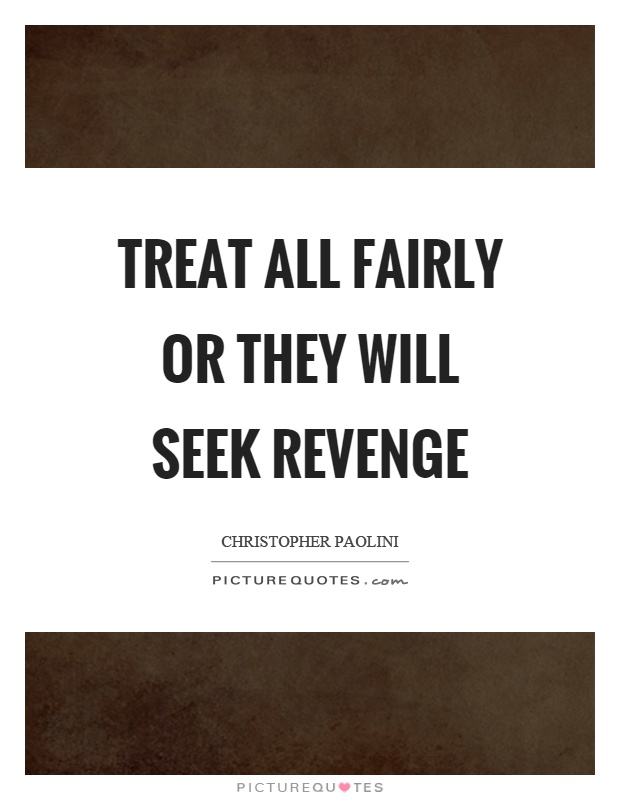 Treat all fairly or they will seek revenge Picture Quote #1