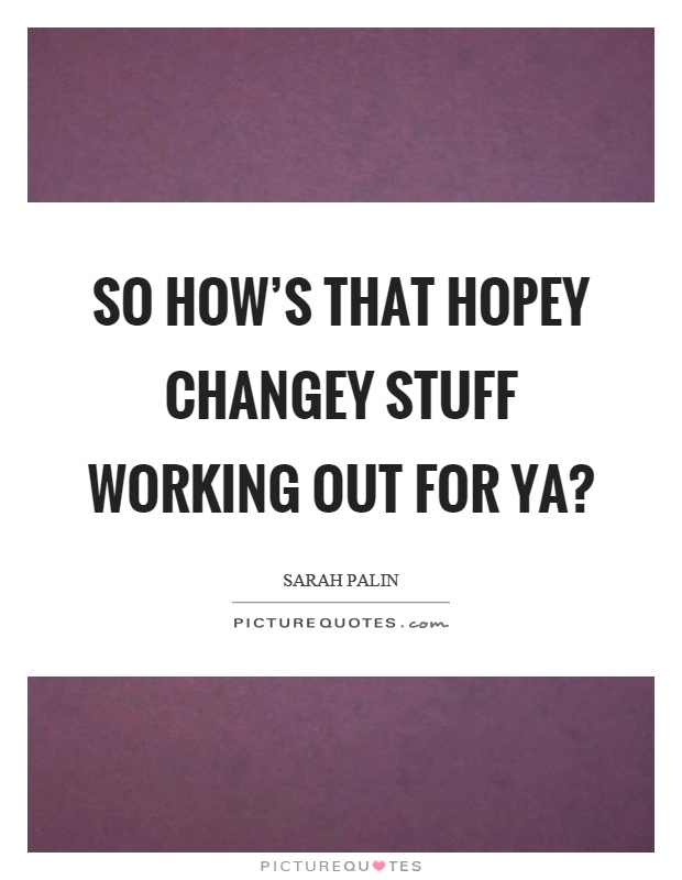 So how's that hopey changey stuff working out for ya? Picture Quote #1