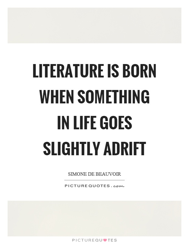 Literature is born when something in life goes slightly adrift Picture Quote #1