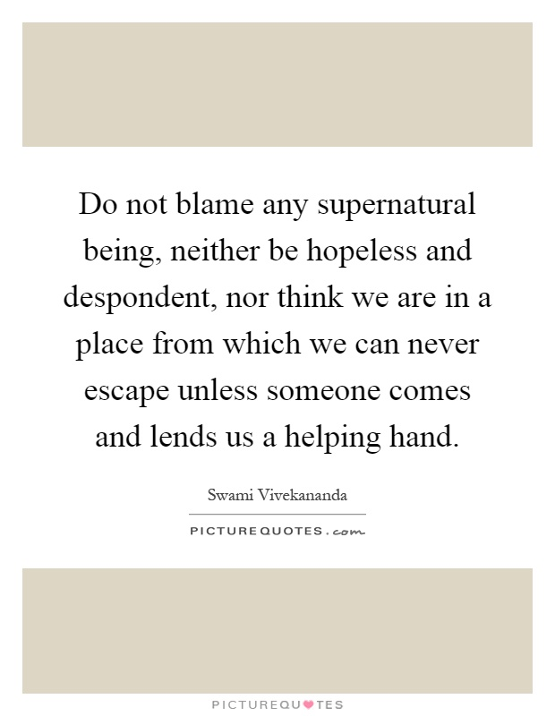 Do not blame any supernatural being, neither be hopeless and despondent, nor think we are in a place from which we can never escape unless someone comes and lends us a helping hand Picture Quote #1