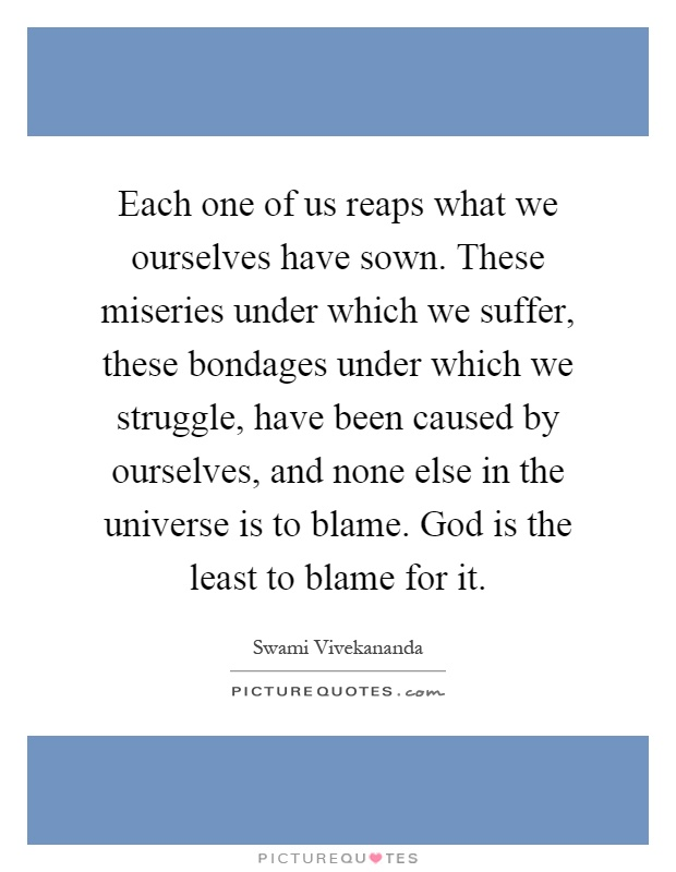 Each one of us reaps what we ourselves have sown. These miseries under which we suffer, these bondages under which we struggle, have been caused by ourselves, and none else in the universe is to blame. God is the least to blame for it Picture Quote #1