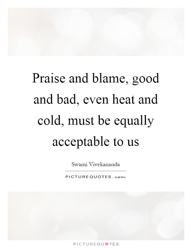 Praise and blame, good and bad, even heat and cold, must be equally acceptable to us Picture Quote #1