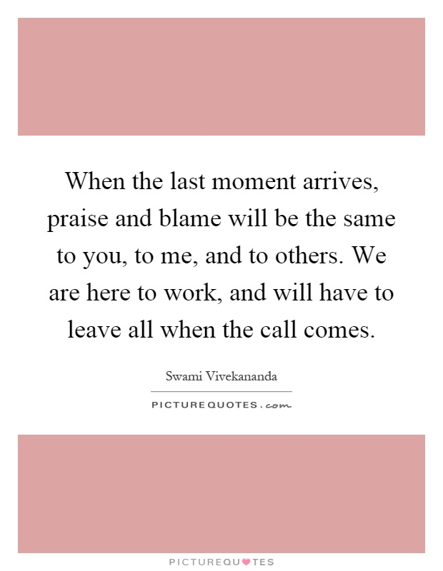 When the last moment arrives, praise and blame will be the same to you, to me, and to others. We are here to work, and will have to leave all when the call comes Picture Quote #1