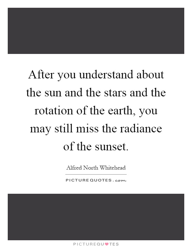 After you understand about the sun and the stars and the rotation of the earth, you may still miss the radiance of the sunset Picture Quote #1