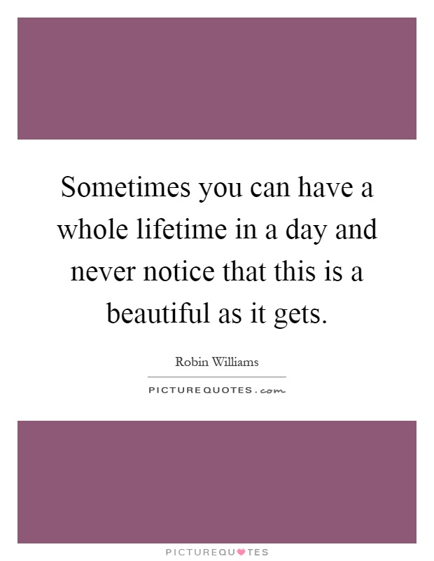 Sometimes you can have a whole lifetime in a day and never notice that this is a beautiful as it gets Picture Quote #1