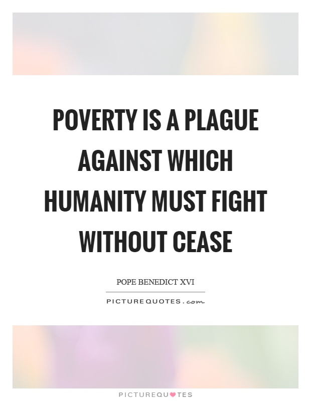 Poverty is a plague against which humanity must fight without cease Picture Quote #1