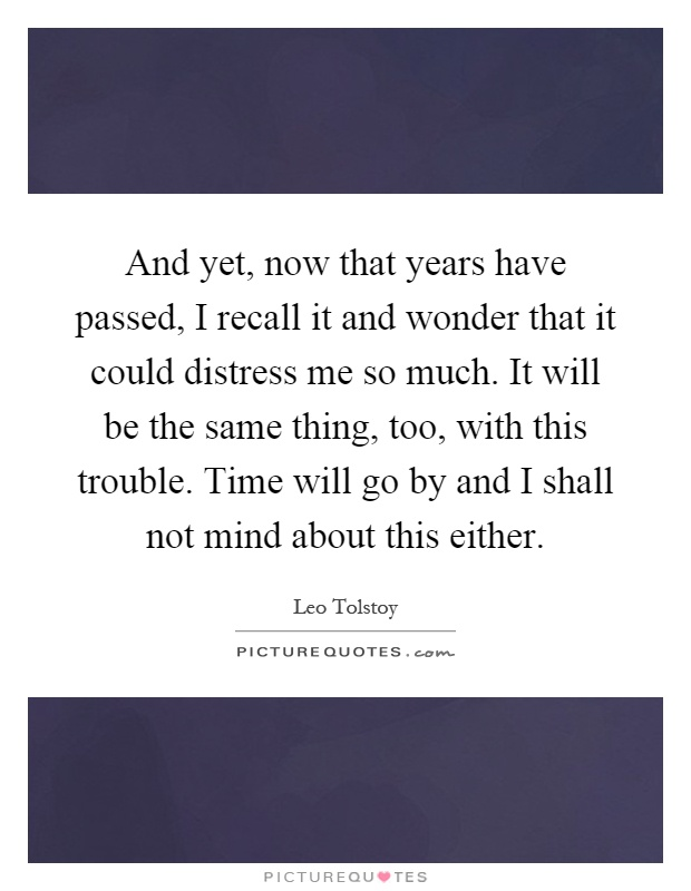 And yet, now that years have passed, I recall it and wonder that it could distress me so much. It will be the same thing, too, with this trouble. Time will go by and I shall not mind about this either Picture Quote #1