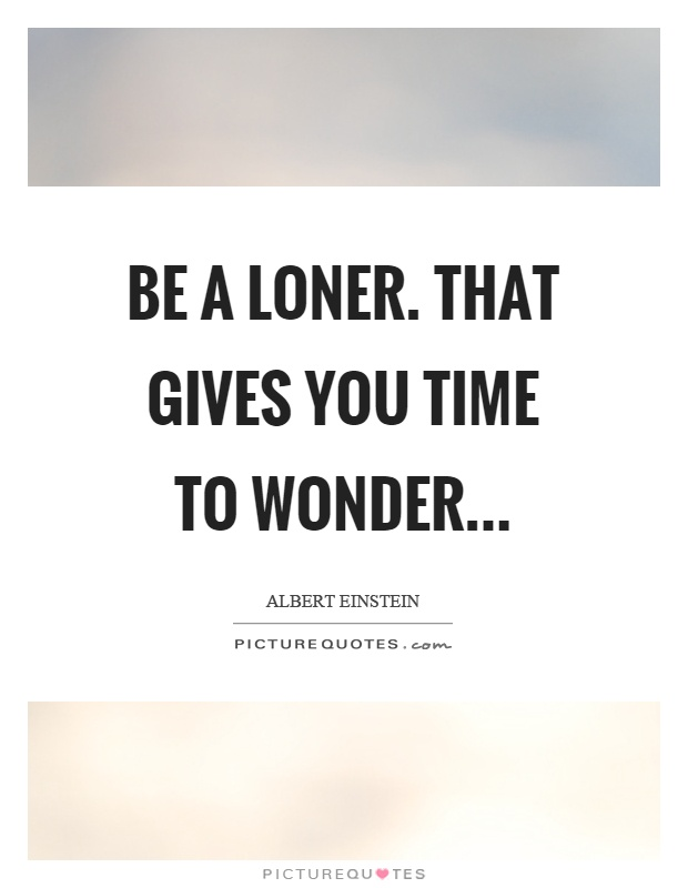 Be a loner. That gives you time to wonder Picture Quote #1