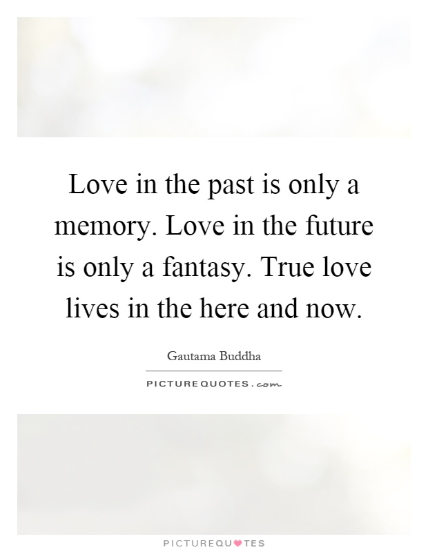 Love in the past is only a memory. Love in the future is only a fantasy. True love lives in the here and now Picture Quote #1