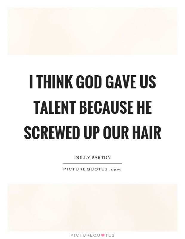 I think God gave us talent because he screwed up our hair Picture Quote #1