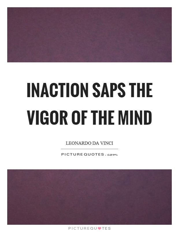 Inaction saps the vigor of the mind Picture Quote #1