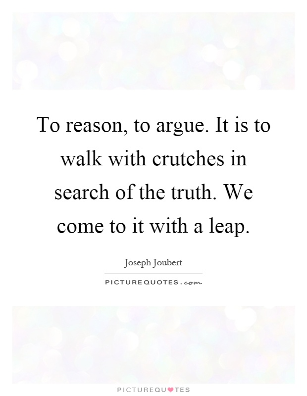 To reason, to argue. It is to walk with crutches in search of the truth. We come to it with a leap Picture Quote #1