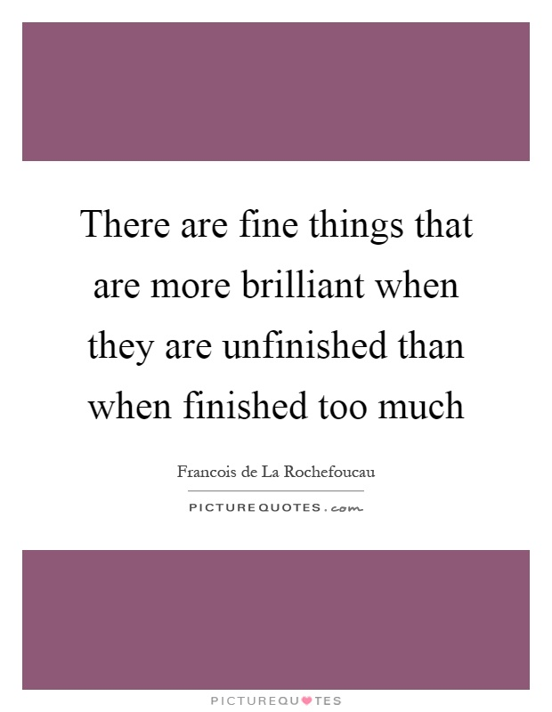 There are fine things that are more brilliant when they are unfinished than when finished too much Picture Quote #1