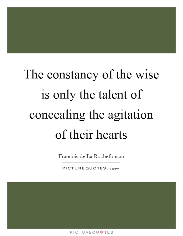 The constancy of the wise is only the talent of concealing the agitation of their hearts Picture Quote #1