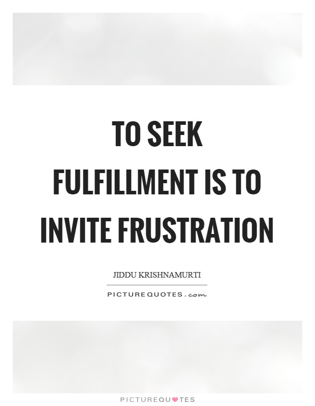 To seek fulfillment is to invite frustration Picture Quote #1