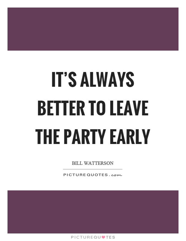It's always better to leave the party early Picture Quote #1