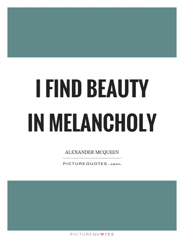I find beauty in melancholy Picture Quote #1