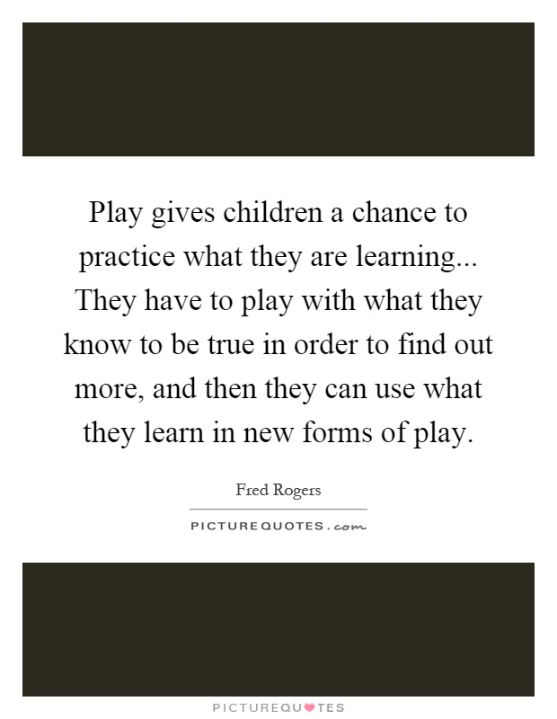 Play Gives Children A Chance To Practice What They Are Picture Quotes