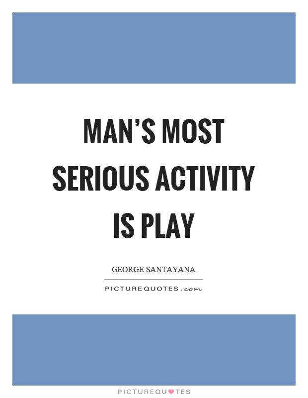 Man's most serious activity is play Picture Quote #1