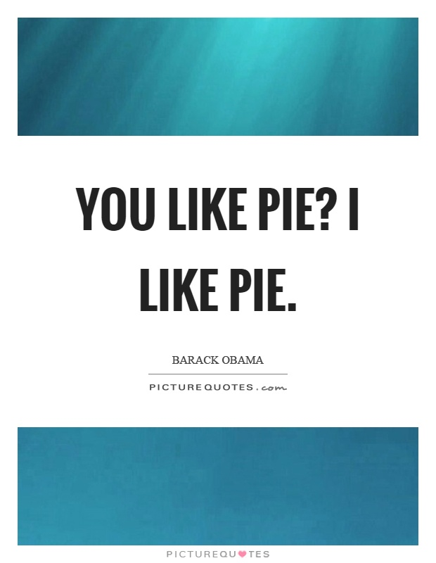 You like pie? I like pie Picture Quote #1