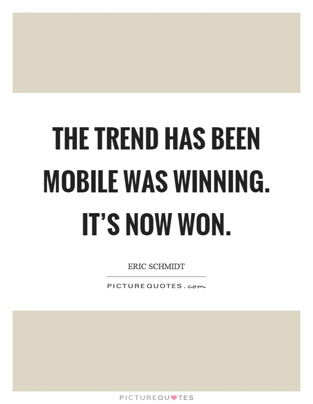 The trend has been mobile was winning. It's now won Picture Quote #1