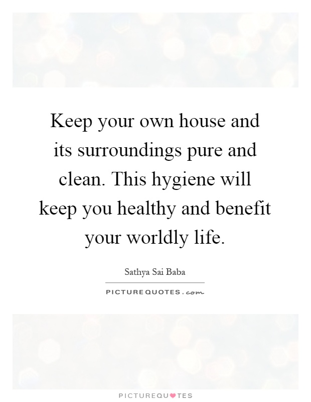 Keep your own house and its surroundings pure and clean. This hygiene will keep you healthy and benefit your worldly life Picture Quote #1