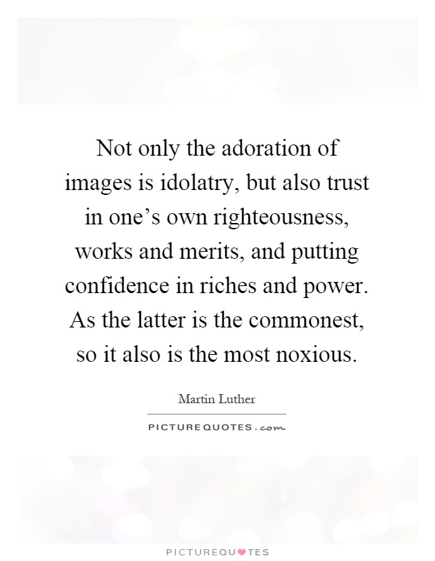 Not only the adoration of images is idolatry, but also trust in one's own righteousness, works and merits, and putting confidence in riches and power. As the latter is the commonest, so it also is the most noxious Picture Quote #1