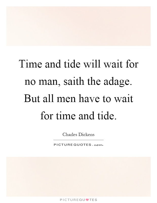 Time and tide will wait for no man, saith the adage. But all men have to wait for time and tide Picture Quote #1