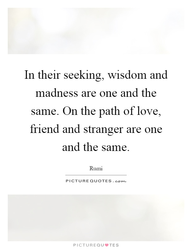In their seeking, wisdom and madness are one and the same. On the path of love, friend and stranger are one and the same Picture Quote #1