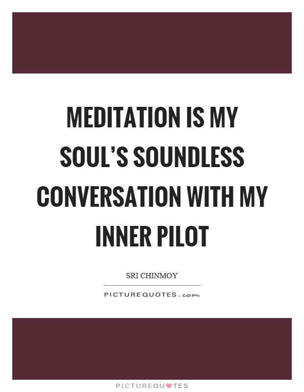 Meditation is my soul's soundless conversation with my inner pilot Picture Quote #1