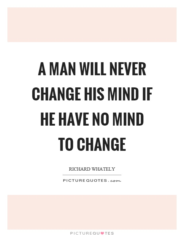A man will never change his mind if he have no mind to change Picture Quote #1