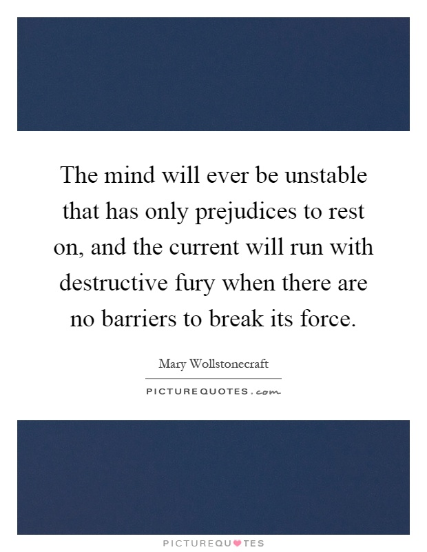 The mind will ever be unstable that has only prejudices to rest on, and the current will run with destructive fury when there are no barriers to break its force Picture Quote #1