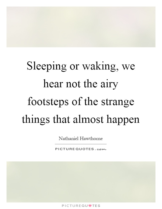 Sleeping or waking, we hear not the airy footsteps of the strange things that almost happen Picture Quote #1