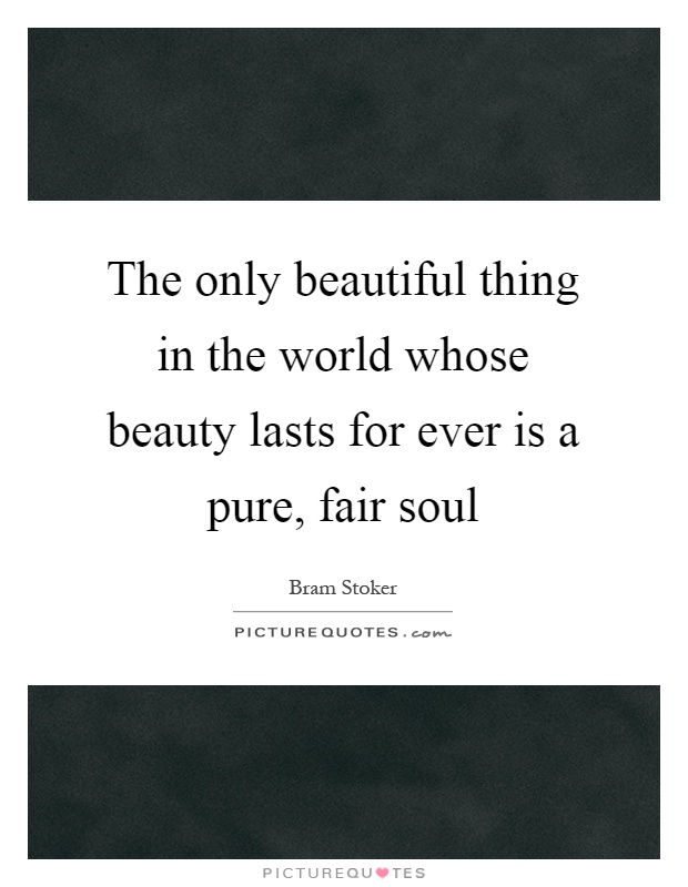The only beautiful thing in the world whose beauty lasts for ever is a pure, fair soul Picture Quote #1