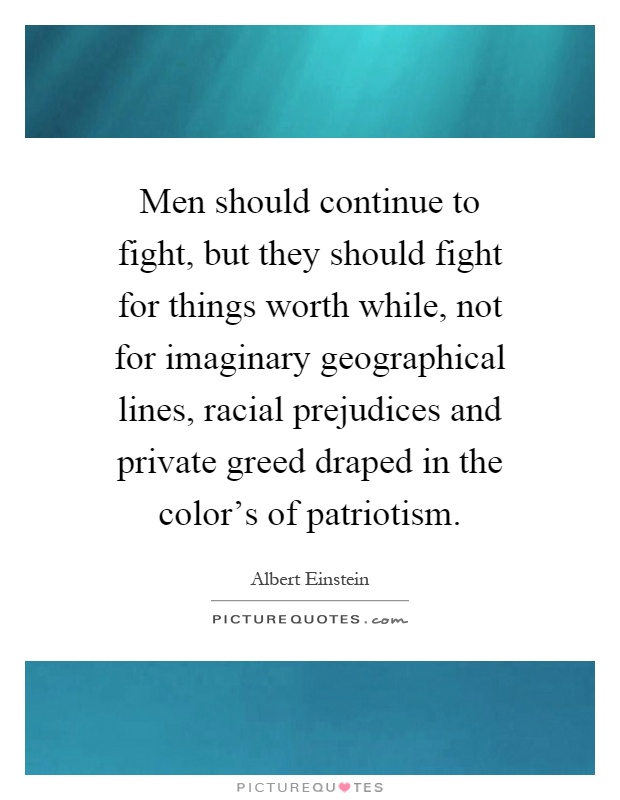 Men should continue to fight, but they should fight for things worth while, not for imaginary geographical lines, racial prejudices and private greed draped in the color's of patriotism Picture Quote #1