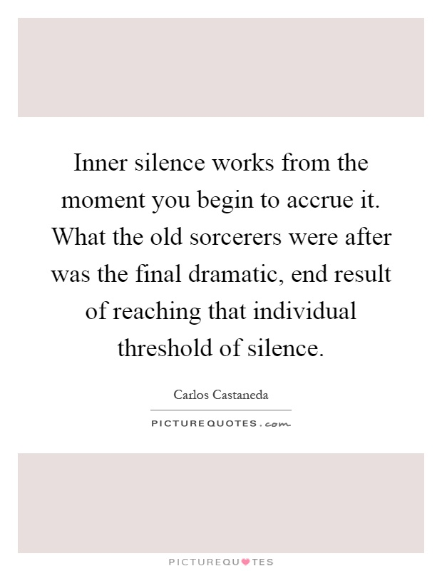 Inner silence works from the moment you begin to accrue it. What the old sorcerers were after was the final dramatic, end result of reaching that individual threshold of silence Picture Quote #1