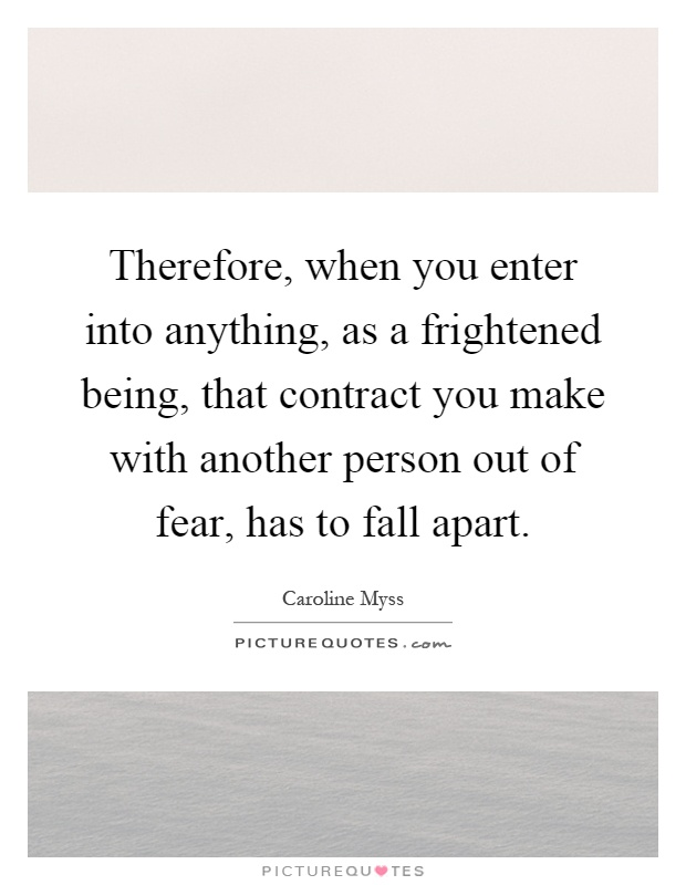 Therefore, when you enter into anything, as a frightened being, that contract you make with another person out of fear, has to fall apart Picture Quote #1