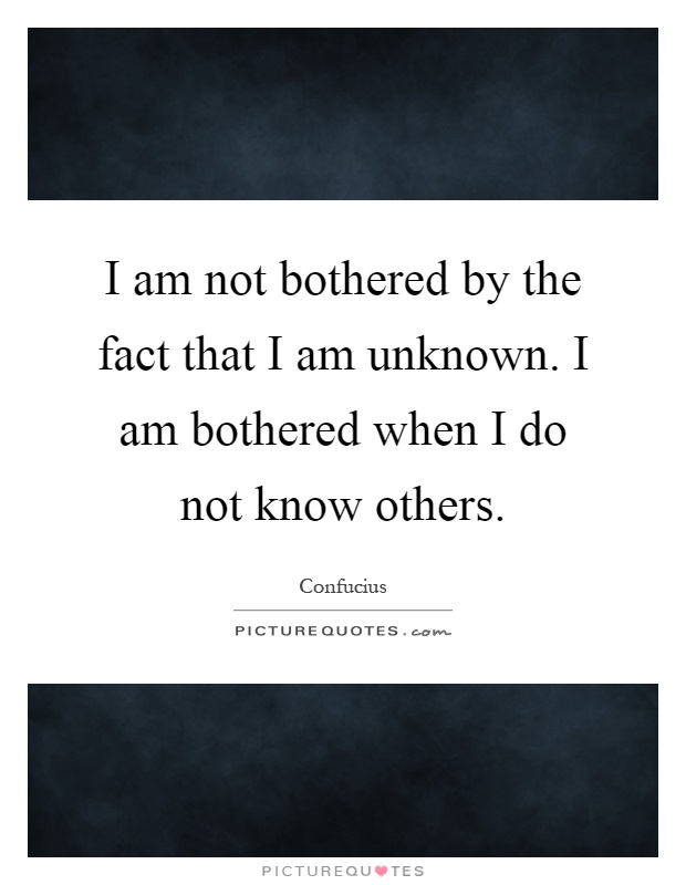 I am not bothered by the fact that I am unknown. I am bothered when I do not know others Picture Quote #1