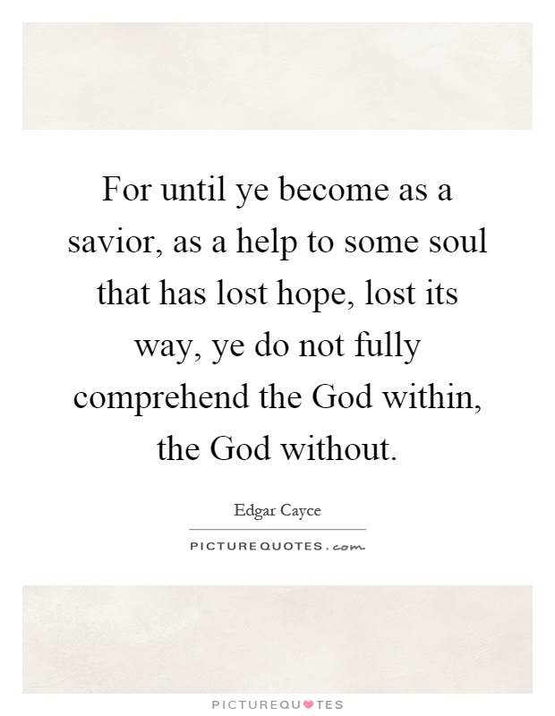 For until ye become as a savior, as a help to some soul that has lost hope, lost its way, ye do not fully comprehend the God within, the God without Picture Quote #1