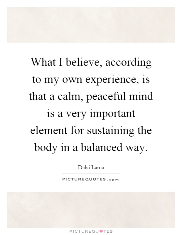 What I believe, according to my own experience, is that a calm, peaceful mind is a very important element for sustaining the body in a balanced way Picture Quote #1