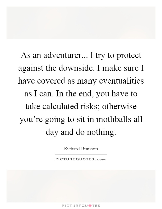 As an adventurer... I try to protect against the downside. I make sure I have covered as many eventualities as I can. In the end, you have to take calculated risks; otherwise you're going to sit in mothballs all day and do nothing Picture Quote #1