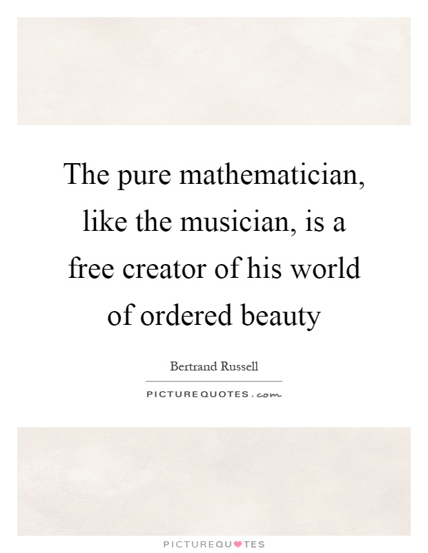 The pure mathematician, like the musician, is a free creator of his world of ordered beauty Picture Quote #1