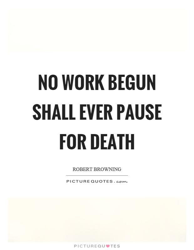 No work begun shall ever pause for death Picture Quote #1