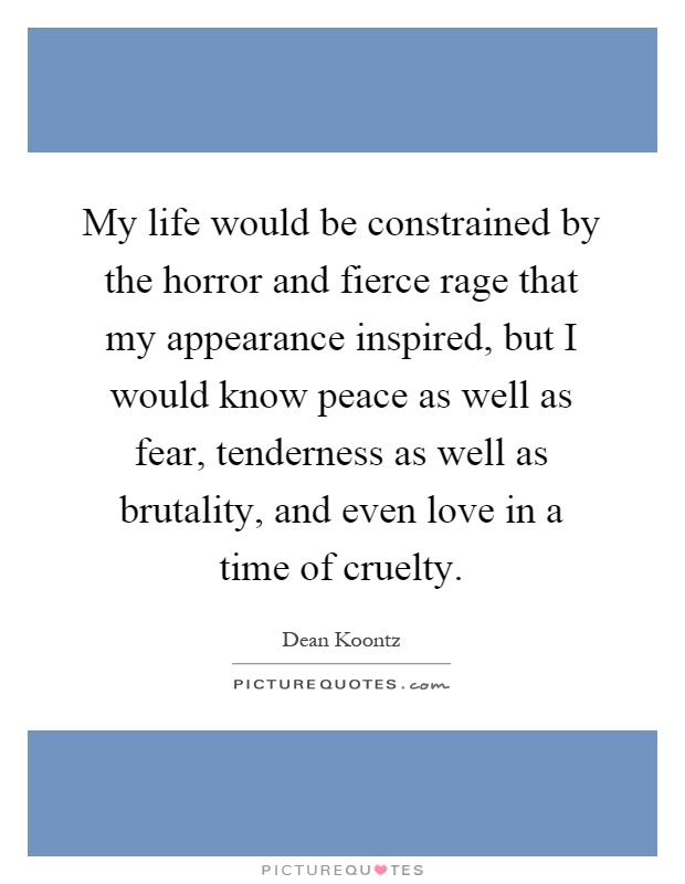 My life would be constrained by the horror and fierce rage that my appearance inspired, but I would know peace as well as fear, tenderness as well as brutality, and even love in a time of cruelty Picture Quote #1