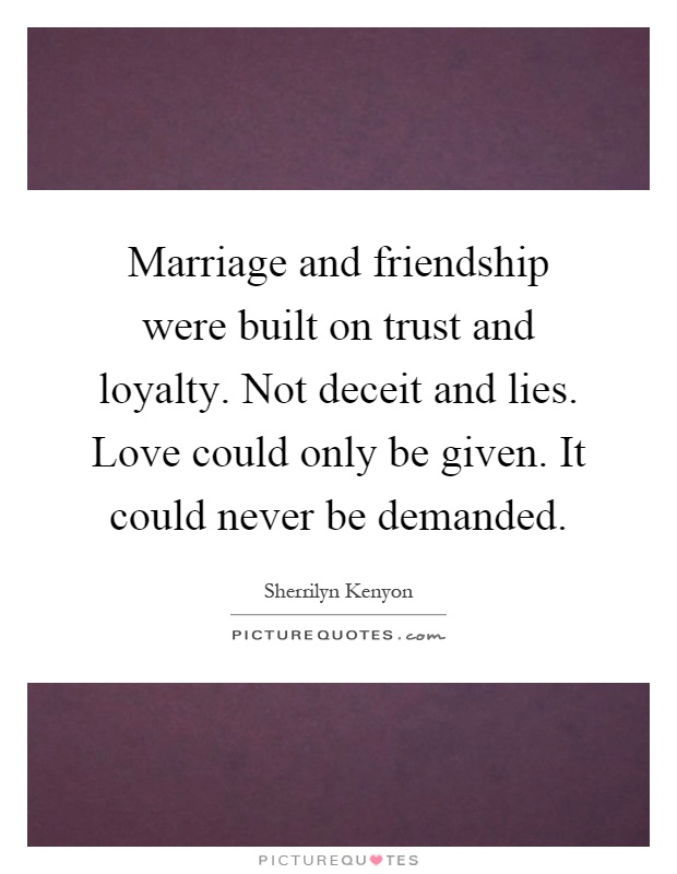Marriage and friendship were built on trust and loyalty. Not deceit and lies. Love could only be given. It could never be demanded Picture Quote #1