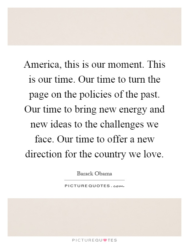 America, this is our moment. This is our time. Our time to turn the page on the policies of the past. Our time to bring new energy and new ideas to the challenges we face. Our time to offer a new direction for the country we love Picture Quote #1