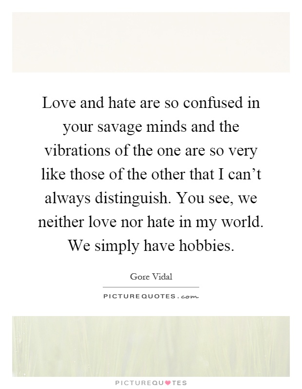 Love and hate are so confused in your savage minds and the vibrations of the one are so very like those of the other that I can't always distinguish. You see, we neither love nor hate in my world. We simply have hobbies Picture Quote #1