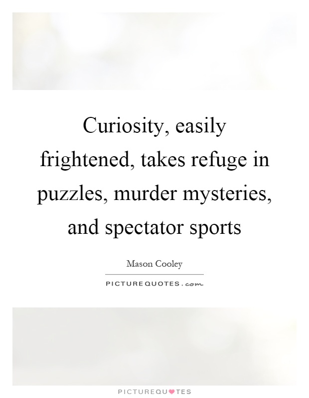 Curiosity, easily frightened, takes refuge in puzzles, murder mysteries, and spectator sports Picture Quote #1